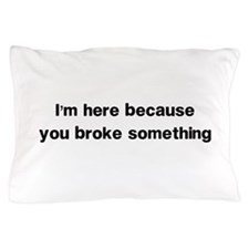 Here because you broke something Pillow Case