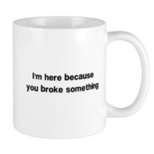 Here because you broke something Mugs