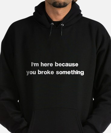 Here because you broke something Hoody