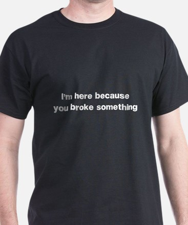 Here because you broke something T-Shirt