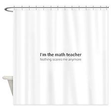 Math teacher nothing scares Shower Curtain