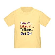 Saw It...liked It... Told Papaw...got It! T-Shirt