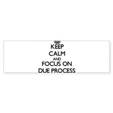 Keep Calm and focus on Due Process Bumper Bumper Sticker