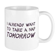 I Already Want To Take A Nap Tomorrow Mugs