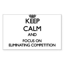 Keep Calm and focus on ELIMINATING COMPETITION Sti