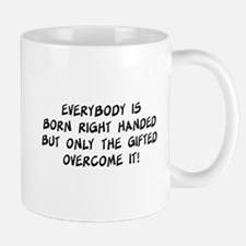 Everybody is born right handed but only the gifted