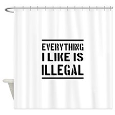 Everything I Like Is Illegal Shower Curtain