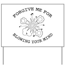 Forgive Me For Blowing Your Mind Yard Sign