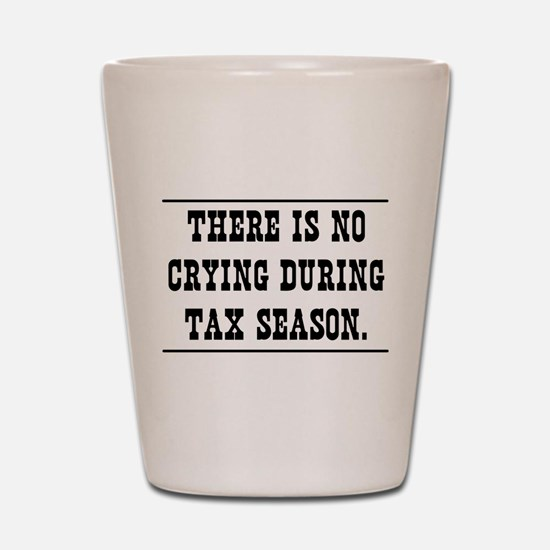 No crying during tax season Shot Glass