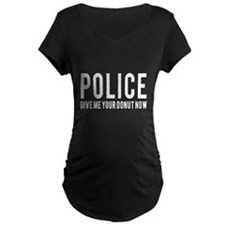 Police give me your donut now Maternity T-Shirt