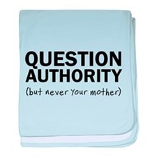 Question authority but never your mother baby blan
