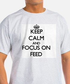 Keep Calm and focus on Feed T-Shirt