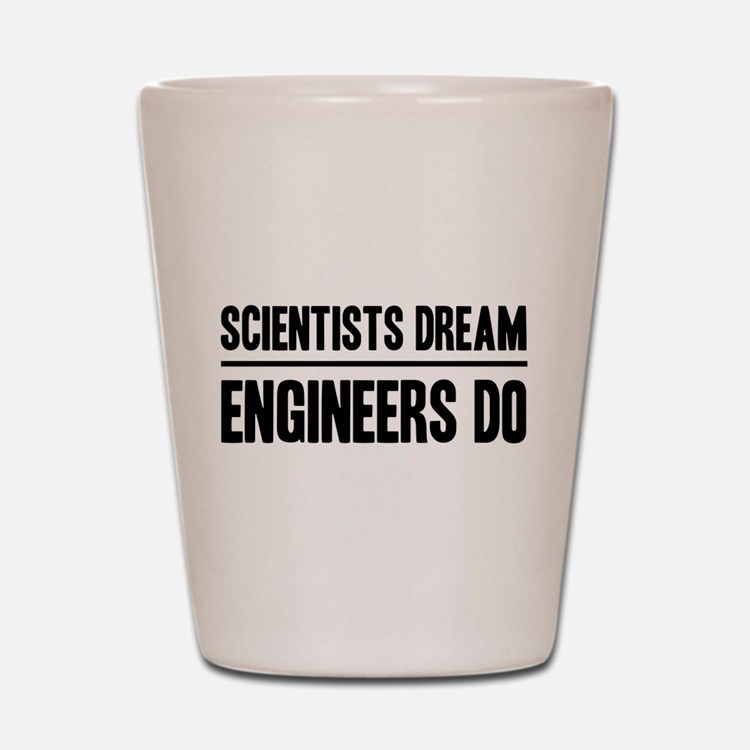Scientists dream engineers do Shot Glass
