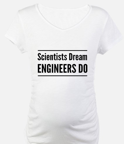 Scientists dream engineers do Shirt
