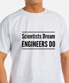 Scientists dream engineers do T-Shirt