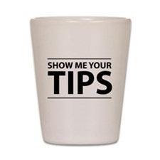Show me your tips Shot Glass