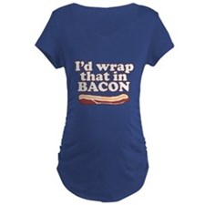Funny Saying - I'd wrap that in BACON! Maternity T