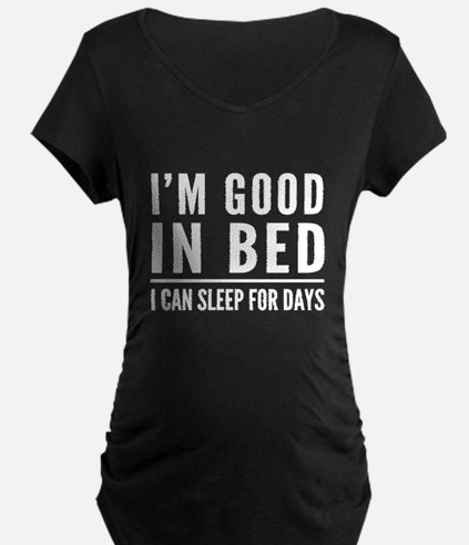 I'm Good In Bed I Can Sleep For Days Maternity T-S