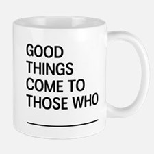 Good Things Come To Those Who Mugs