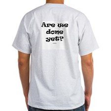 Are we done yet T-Shirt