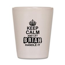 Keep Calm And Let Brian Handle It Shot Glass