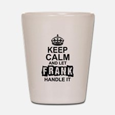Keep Calm And Let Frank Handle It Shot Glass