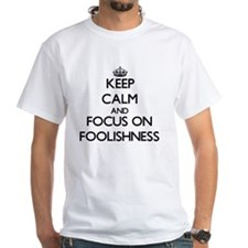 Keep Calm and focus on Foolishness T-Shirt