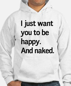 I just want you to be happy. And naked. Hoodie