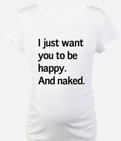 I just want you to be happy. And naked. Shirt