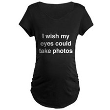 I wish my eyes could take photos Maternity T-Shirt