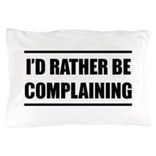I'd rater be complaining Pillow Case