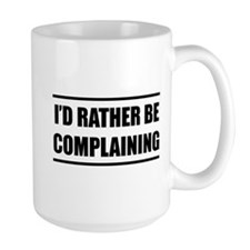 I'd rater be complaining Mugs