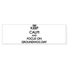 Keep Calm and focus on Groundhog Day Bumper Sticke