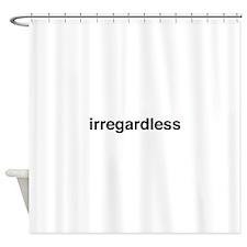 irregardless Shower Curtain