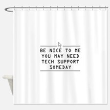 Be nice tech support one day Shower Curtain