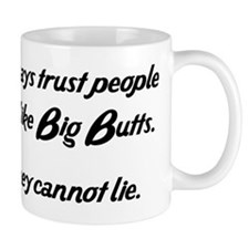 ALWAYS TRUST PEOPLE WHO LIKE BIG BUTTS. THEY CANNO