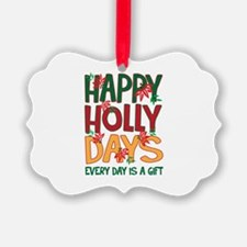 HAPPY HOLLY DAYS EVERYDAY IS A GIFT Ornament