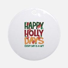 HAPPY HOLLY DAYS EVERYDAY IS A GIFT Ornament (Roun