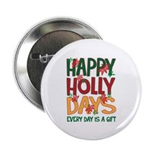 "HAPPY HOLLY DAYS EVERYDAY IS A GIFT 2.25"" Button"