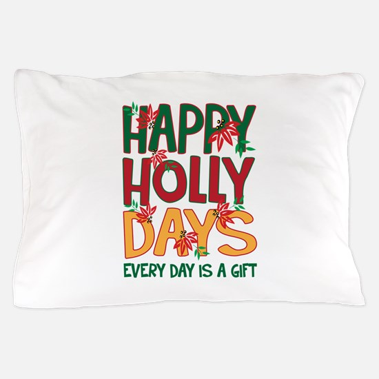 HAPPY HOLLY DAYS EVERYDAY IS A GIFT Pillow Case