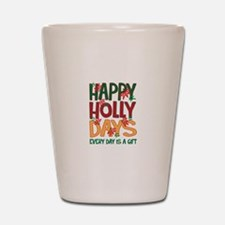 HAPPY HOLLY DAYS EVERYDAY IS A GIFT Shot Glass