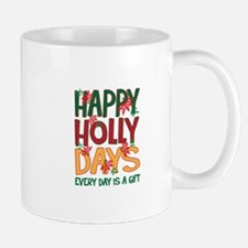 HAPPY HOLLY DAYS EVERYDAY IS A GIFT Mugs