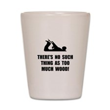 Too Much Wood Shot Glass