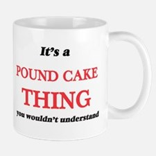 It's a Pound Cake thing, you wouldn't Mugs
