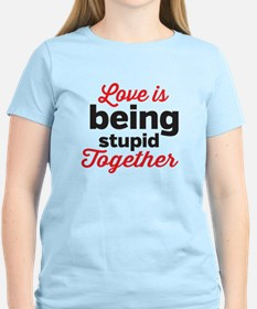 Love is being stupid Together T-Shirt