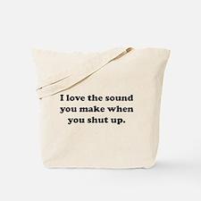 I love the sound you make when you shut up Tote Ba
