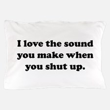 I love the sound you make when you shut up Pillow