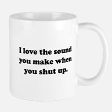 I love the sound you make when you shut up Mugs