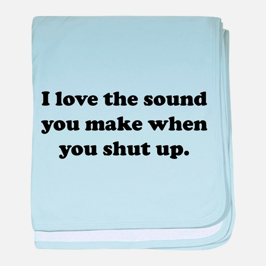 I love the sound you make when you shut up baby bl