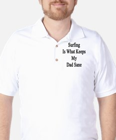 Surfing Is What Keeps My Dad Sane  T-Shirt